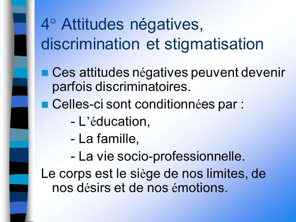 4° Attitudes négatives, discrimination et stigmatisation Ces attitudes n é gatives peuvent devenir parfois discriminatoires.