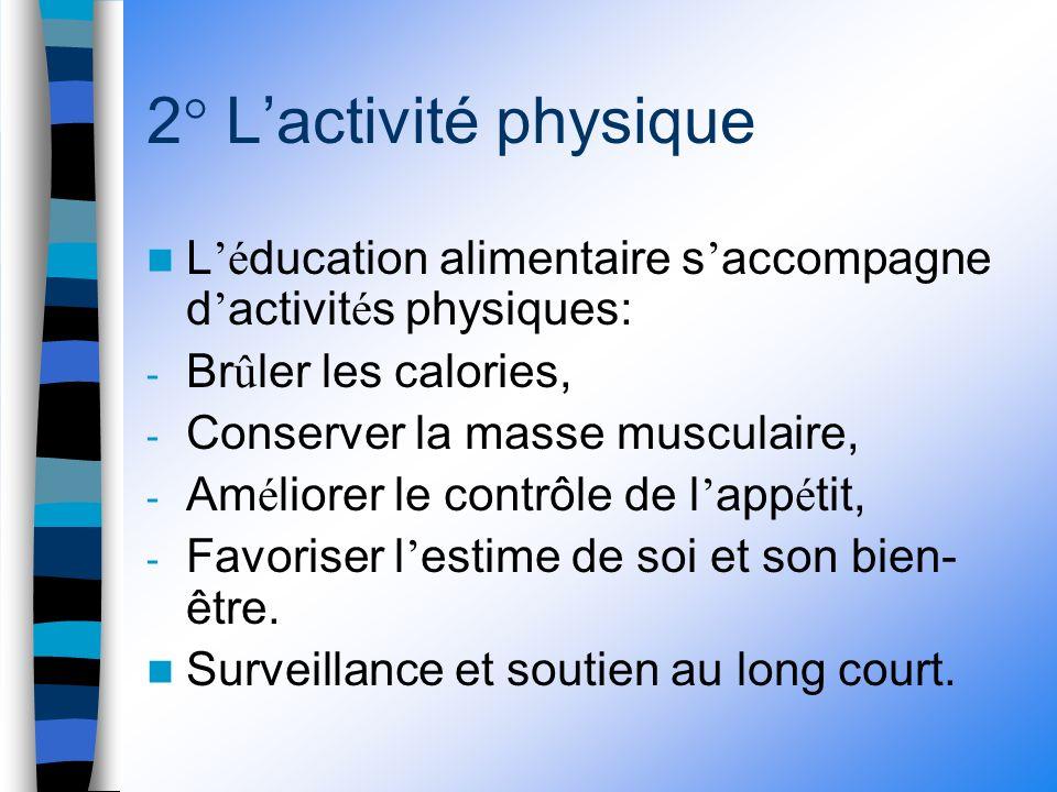 2° Lactivité physique L é ducation alimentaire s accompagne d activit é s physiques: - Br û ler les calories, - Conserver la masse musculaire, - Am é liorer le contrôle de l app é tit, - Favoriser l estime de soi et son bien- être.