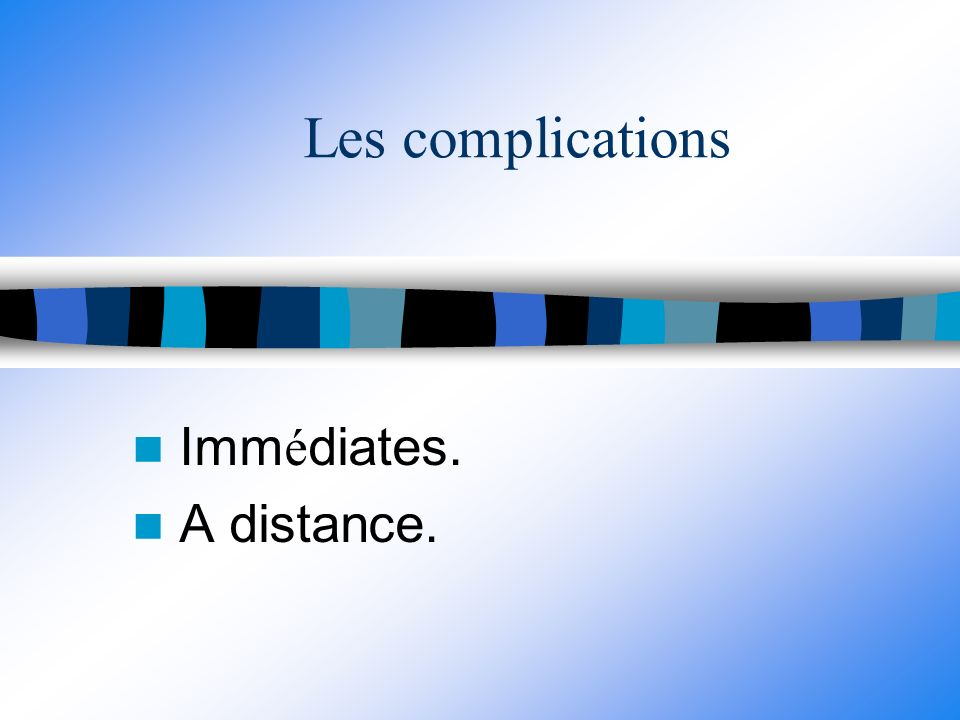 Les complications Imm é diates. A distance.