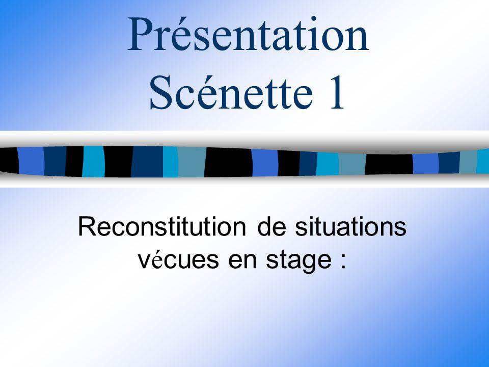 Présentation Scénette 1 Reconstitution de situations v é cues en stage :
