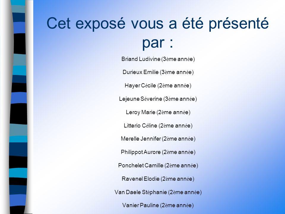 Cet exposé vous a été présenté par : Briand Ludivine (3 è me ann é e) Durieux Emilie (3 è me ann é e) Hayer C é cile (2 è me ann é e) Lejeune S é verine (3 è me ann é e) Leroy Marie (2 è me ann é e) Litterio C é line (2 è me ann é e) Merelle Jennifer (2 è me ann é e) Philippot Aurore (2 è me ann é e) Ponchelet Camille (2 è me ann é e) Ravenel Elodie (2 è me ann é e) Van Daele St é phanie (2 è me ann é e) Vanier Pauline (2 è me ann é e) FIN