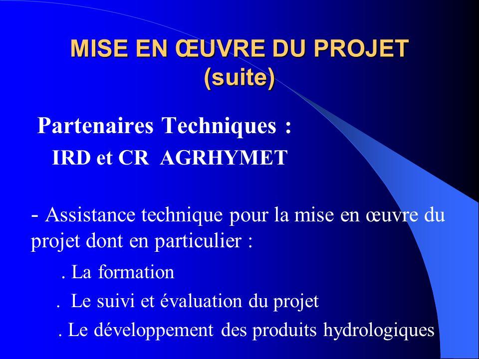 MISE EN ŒUVRE DU PROJET (suite) Partenaires Techniques : IRD et CR AGRHYMET - Assistance technique pour la mise en œuvre du projet dont en particulier