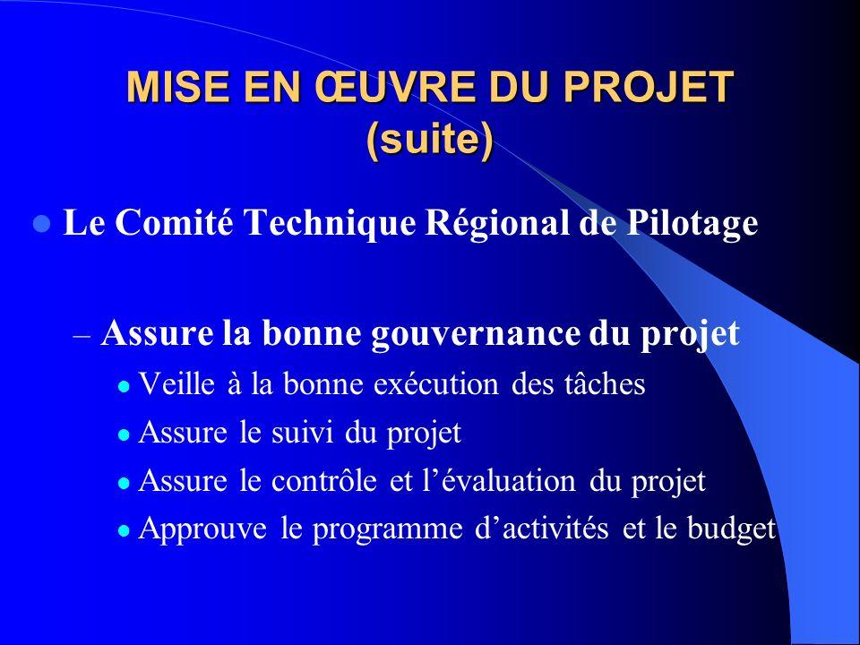 MISE EN ŒUVRE DU PROJET (suite) Le Comité Technique Régional de Pilotage – Assure la bonne gouvernance du projet Veille à la bonne exécution des tâches Assure le suivi du projet Assure le contrôle et lévaluation du projet Approuve le programme dactivités et le budget