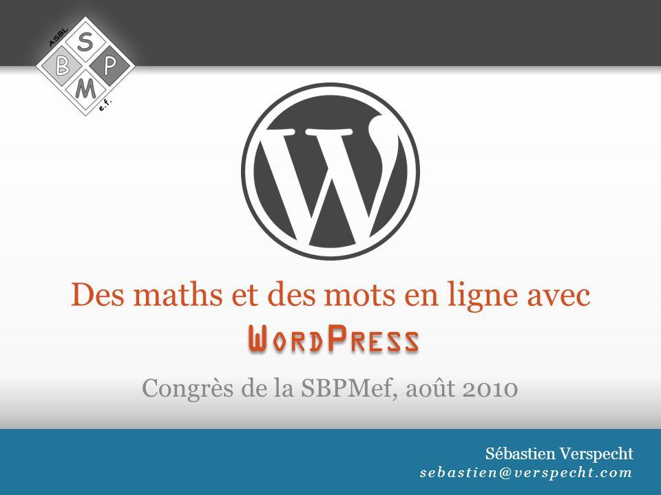 Des maths et des mots en ligne avec Congrès de la SBPMef, août 2010 Sébastien Verspecht sebastien@verspecht.com W ORD P RESS