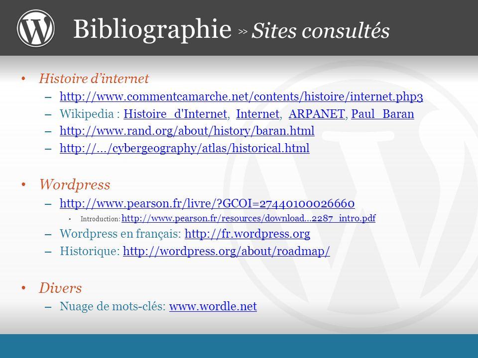 Histoire dinternet – http://www.commentcamarche.net/contents/histoire/internet.php3 http://www.commentcamarche.net/contents/histoire/internet.php3 – Wikipedia : Histoire_d Internet, Internet, ARPANET, Paul_BaranHistoire_d InternetInternetARPANETPaul_Baran – http://www.rand.org/about/history/baran.html http://www.rand.org/about/history/baran.html – http://.../cybergeography/atlas/historical.html http://.../cybergeography/atlas/historical.html Wordpress – http://www.pearson.fr/livre/?GCOI=27440100026660 http://www.pearson.fr/livre/?GCOI=27440100026660 Introduction: http://www.pearson.fr/resources/download...2287_intro.pdf http://www.pearson.fr/resources/download...2287_intro.pdf – Wordpress en français: http://fr.wordpress.orghttp://fr.wordpress.org – Historique: http://wordpress.org/about/roadmap/http://wordpress.org/about/roadmap/ Divers – Nuage de mots-clés: www.wordle.netwww.wordle.net Bibliographie >> Sites consultés