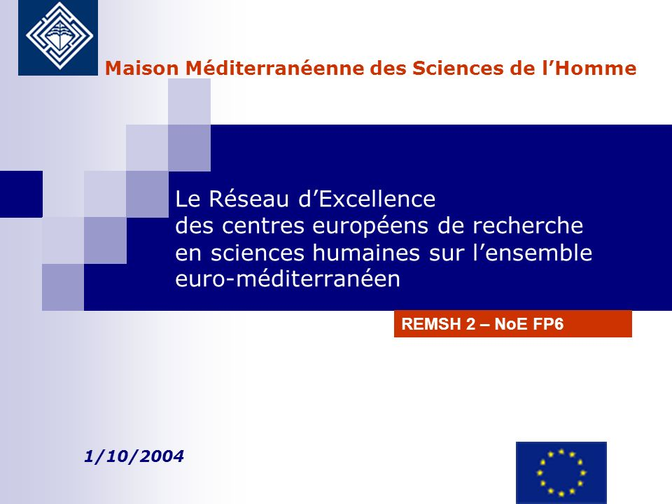 Le Réseau dExcellence des centres européens de recherche en sciences humaines sur lensemble euro-méditerranéen 1/10/2004 Maison Méditerranéenne des Sciences de lHomme REMSH 2 – NoE FP6