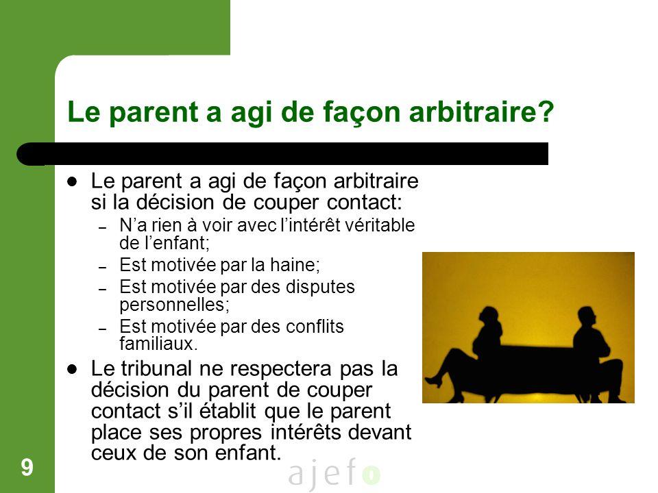9 Le parent a agi de façon arbitraire? Le parent a agi de façon arbitraire si la décision de couper contact: – Na rien à voir avec lintérêt véritable