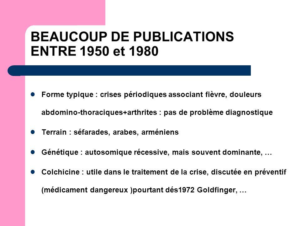 BEAUCOUP DE PUBLICATIONS ENTRE 1950 et 1980 Forme typique : crises périodiques associant fièvre, douleurs abdomino-thoraciques+arthrites : pas de problème diagnostique Terrain : séfarades, arabes, arméniens Génétique : autosomique récessive, mais souvent dominante, … Colchicine : utile dans le traitement de la crise, discutée en préventif (médicament dangereux )pourtant dés1972 Goldfinger, …