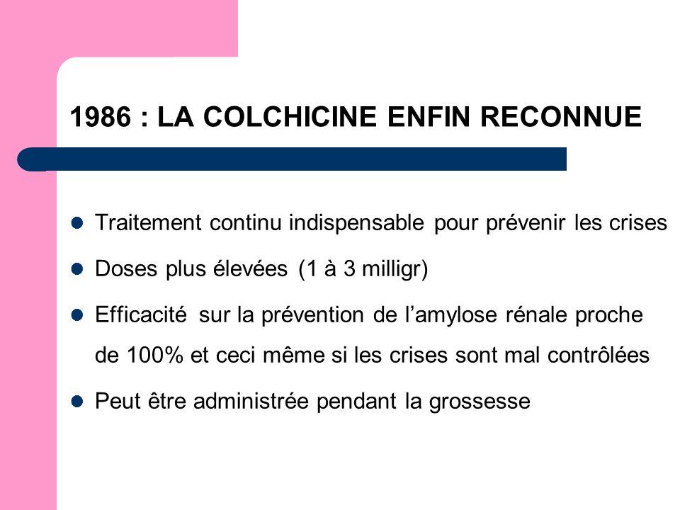 1986 : LA COLCHICINE ENFIN RECONNUE Traitement continu indispensable pour prévenir les crises Doses plus élevées (1 à 3 milligr) Efficacité sur la prévention de lamylose rénale proche de 100% et ceci même si les crises sont mal contrôlées Peut être administrée pendant la grossesse