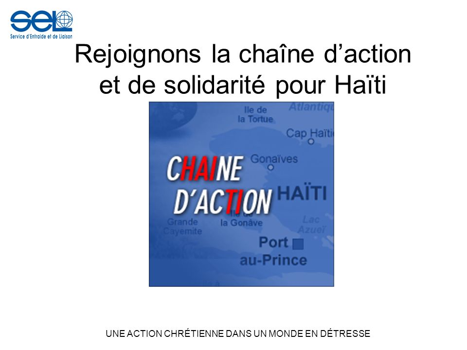 Rejoignons la chaîne daction et de solidarité pour Haïti UNE ACTION CHRÉTIENNE DANS UN MONDE EN DÉTRESSE