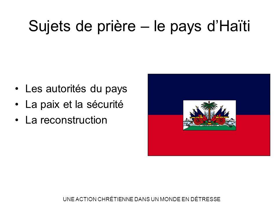 Sujets de prière – le pays dHaïti Les autorités du pays La paix et la sécurité La reconstruction UNE ACTION CHRÉTIENNE DANS UN MONDE EN DÉTRESSE