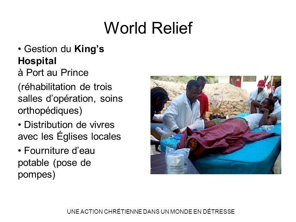 World Relief Gestion du Kings Hospital à Port au Prince (réhabilitation de trois salles dopération, soins orthopédiques) Distribution de vivres avec les Églises locales Fourniture deau potable (pose de pompes) UNE ACTION CHRÉTIENNE DANS UN MONDE EN DÉTRESSE