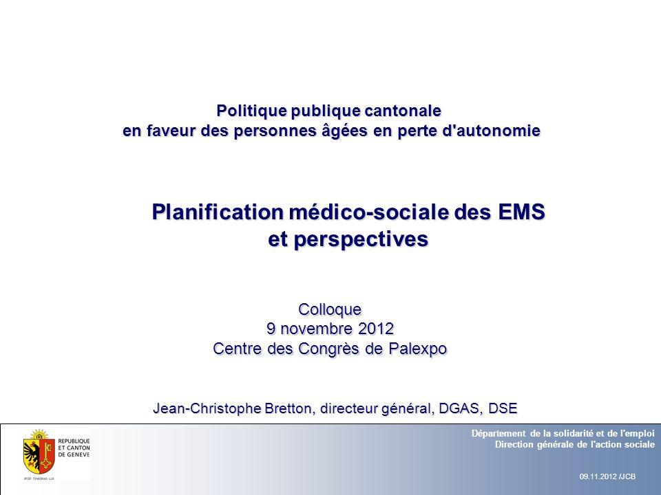 Planification médico-sociale des EMS et perspectives Colloque 9 novembre 2012 Centre des Congrès de Palexpo Département de la solidarité et de l'emplo
