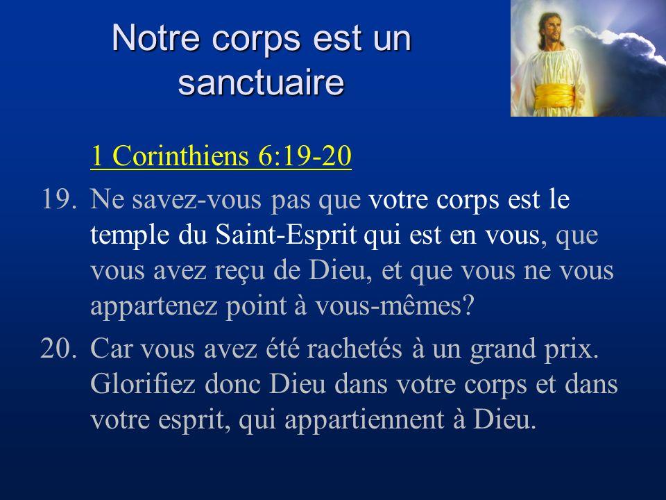 Notre corps est un sanctuaire 1 Corinthiens 6:19-20 19.Ne savez-vous pas que votre corps est le temple du Saint-Esprit qui est en vous, que vous avez