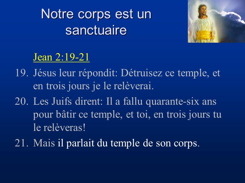 Notre corps est un sanctuaire Jean 2:19-21 19.Jésus leur répondit: Détruisez ce temple, et en trois jours je le relèverai. 20.Les Juifs dirent: Il a f