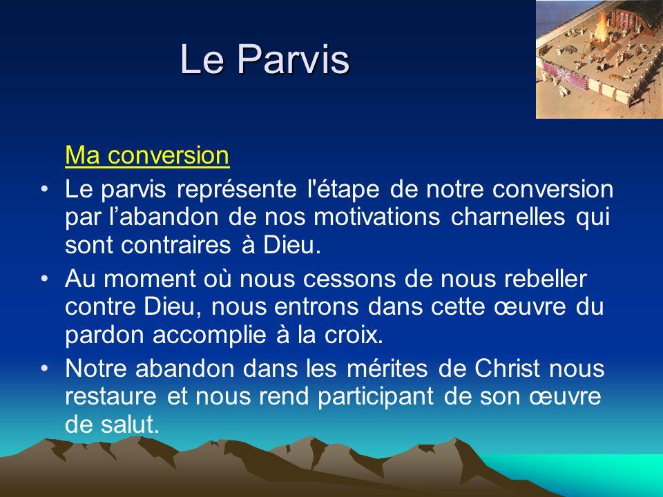 Le Parvis Ma conversion Le parvis représente l'étape de notre conversion par labandon de nos motivations charnelles qui sont contraires à Dieu. Au mom