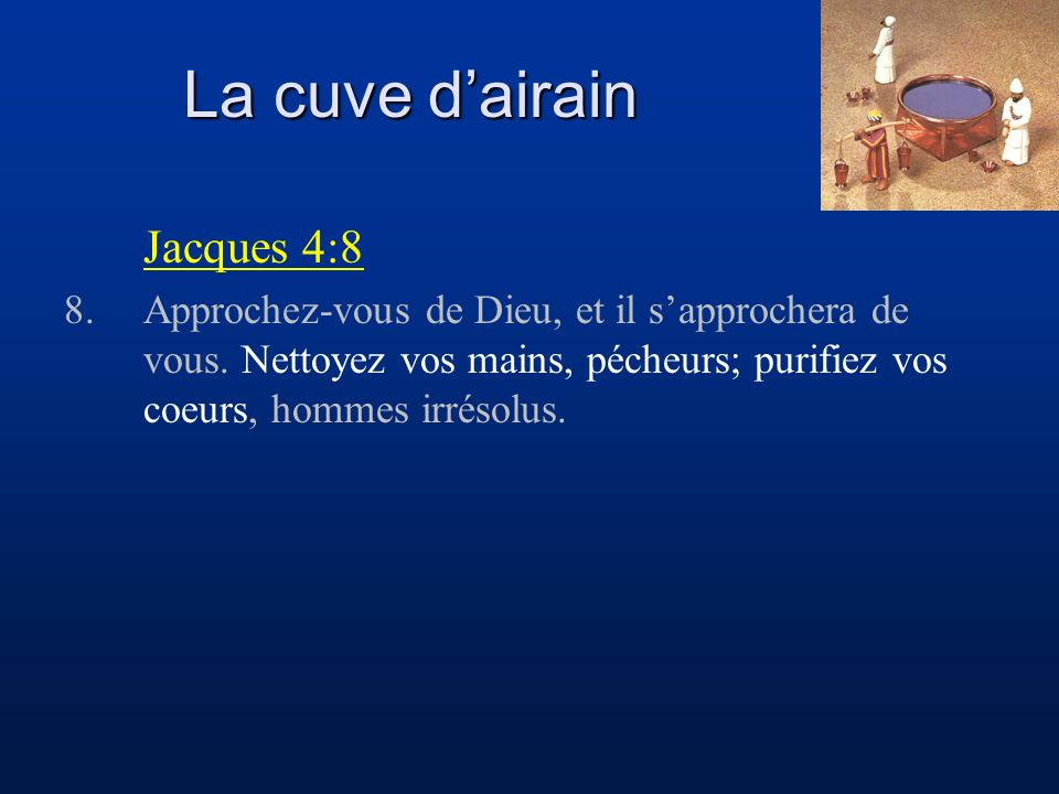La cuve dairain Jacques 4:8 8.Approchez-vous de Dieu, et il sapprochera de vous. Nettoyez vos mains, pécheurs; purifiez vos coeurs, hommes irrésolus.