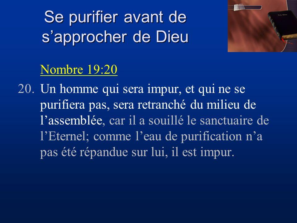 Se purifier avant de sapprocher de Dieu Nombre 19:20 20.Un homme qui sera impur, et qui ne se purifiera pas, sera retranché du milieu de lassemblée, c