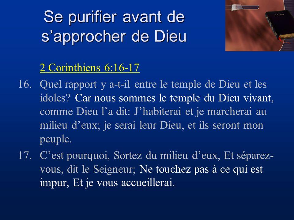 Se purifier avant de sapprocher de Dieu 2 Corinthiens 6:16-17 16.Quel rapport y a-t-il entre le temple de Dieu et les idoles? Car nous sommes le templ