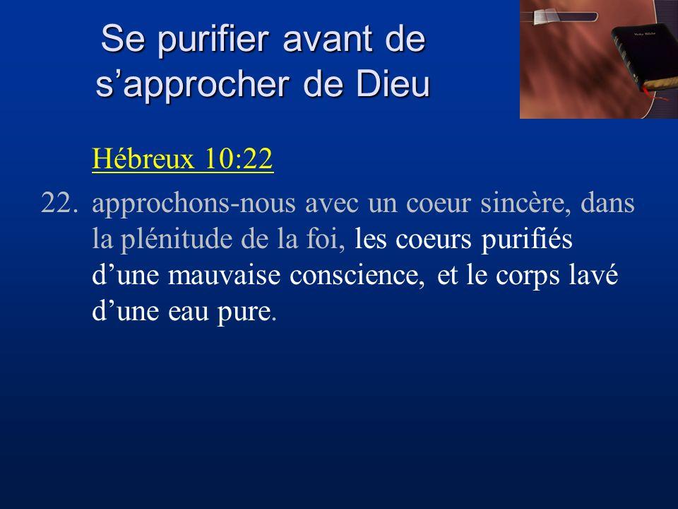 Se purifier avant de sapprocher de Dieu Hébreux 10:22 22.approchons-nous avec un coeur sincère, dans la plénitude de la foi, les coeurs purifiés dune