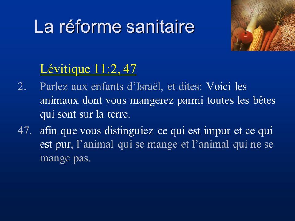 La réforme sanitaire Lévitique 11:2, 47 2.Parlez aux enfants dIsraël, et dites: Voici les animaux dont vous mangerez parmi toutes les bêtes qui sont s