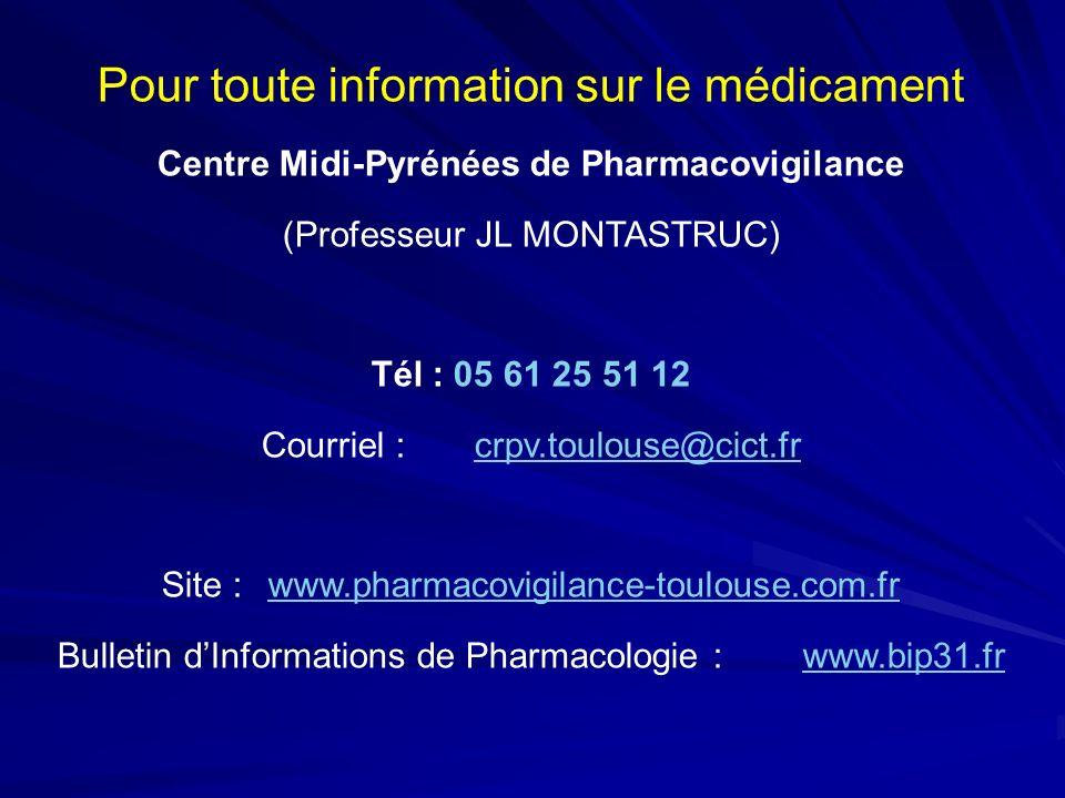 Pour toute information sur le médicament Centre Midi-Pyrénées de Pharmacovigilance (Professeur JL MONTASTRUC) Tél : 05 61 25 51 12 Courriel : crpv.tou
