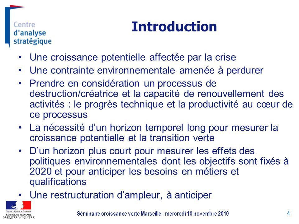 4 PREMIER MINISTRE Séminaire croissance verte Marseille - mercredi 10 novembre 2010 Une croissance potentielle affectée par la crise Une contrainte environnementale amenée à perdurer Prendre en considération un processus de destruction/créatrice et la capacité de renouvellement des activités : le progrès technique et la productivité au cœur de ce processus La nécessité dun horizon temporel long pour mesurer la croissance potentielle et la transition verte Dun horizon plus court pour mesurer les effets des politiques environnementales dont les objectifs sont fixés à 2020 et pour anticiper les besoins en métiers et qualifications Une restructuration dampleur, à anticiper Introduction