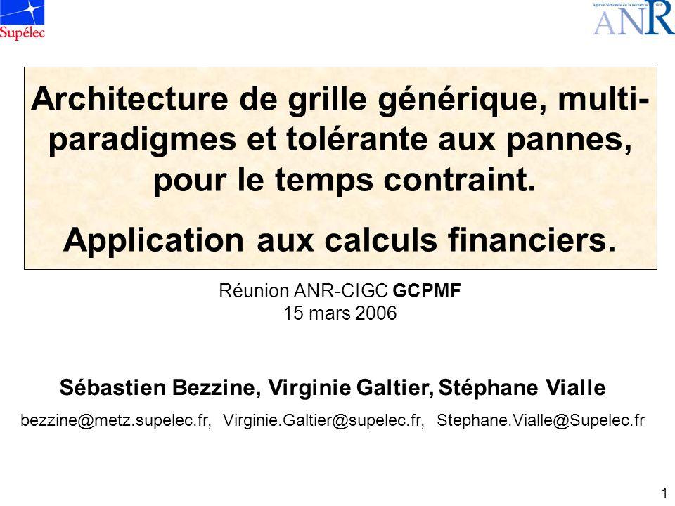 1 Réunion ANR-CIGC GCPMF 15 mars 2006 Architecture de grille générique, multi- paradigmes et tolérante aux pannes, pour le temps contraint.