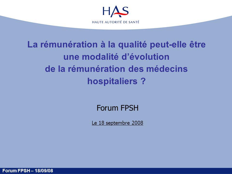 Forum FPSH – 18/09/08 La rémunération à la qualité peut-elle être une modalité dévolution de la rémunération des médecins hospitaliers .
