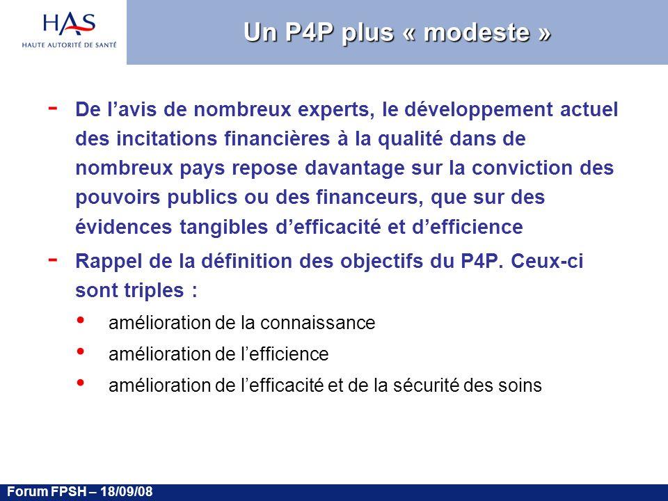 Forum FPSH – 18/09/08 Un P4P plus « modeste » - De lavis de nombreux experts, le développement actuel des incitations financières à la qualité dans de nombreux pays repose davantage sur la conviction des pouvoirs publics ou des financeurs, que sur des évidences tangibles defficacité et defficience - Rappel de la définition des objectifs du P4P.