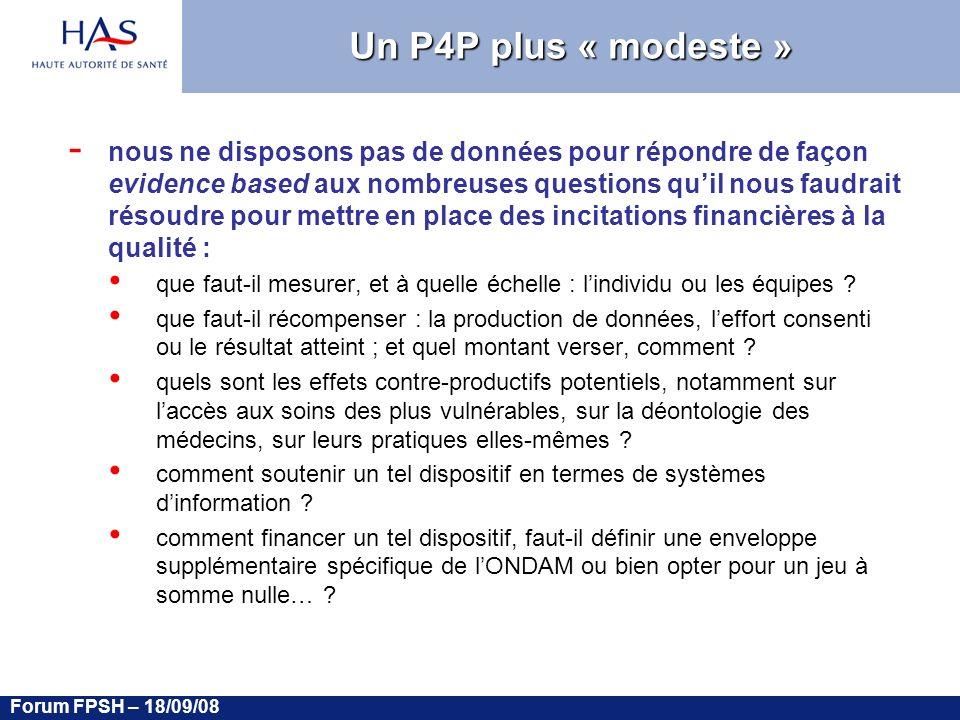 Forum FPSH – 18/09/08 Un P4P plus « modeste » - nous ne disposons pas de données pour répondre de façon evidence based aux nombreuses questions quil nous faudrait résoudre pour mettre en place des incitations financières à la qualité : que faut-il mesurer, et à quelle échelle : lindividu ou les équipes .