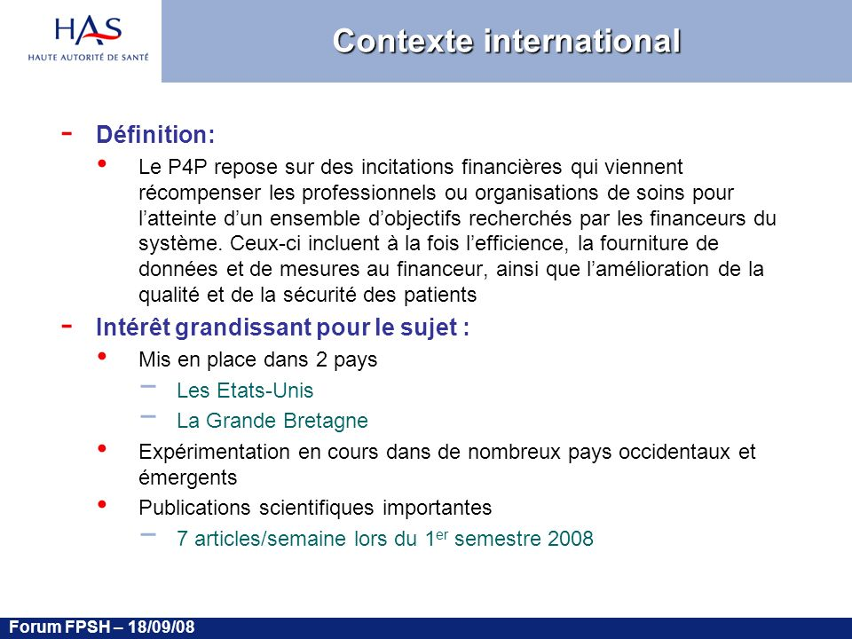 Forum FPSH – 18/09/08 Contexte international - Définition: Le P4P repose sur des incitations financières qui viennent récompenser les professionnels ou organisations de soins pour latteinte dun ensemble dobjectifs recherchés par les financeurs du système.