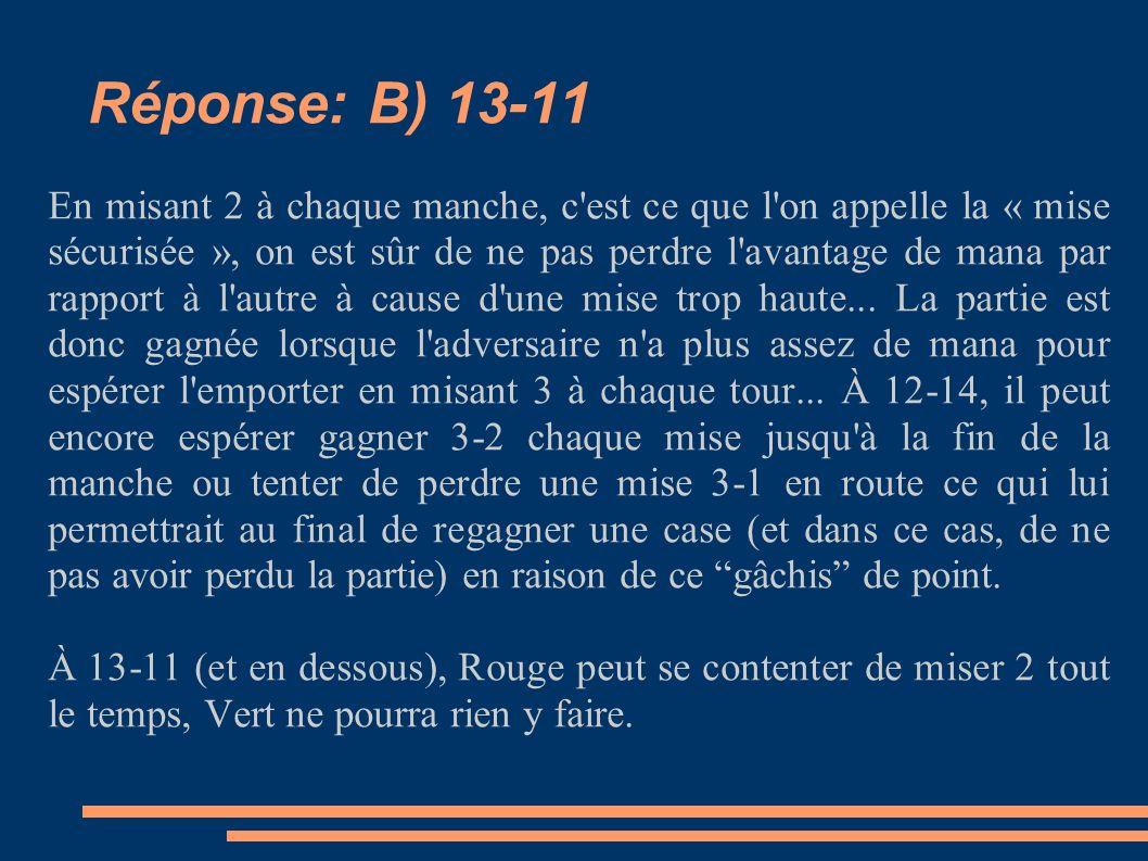 Réponse: B) 13-11 En misant 2 à chaque manche, c est ce que l on appelle la « mise sécurisée », on est sûr de ne pas perdre l avantage de mana par rapport à l autre à cause d une mise trop haute...