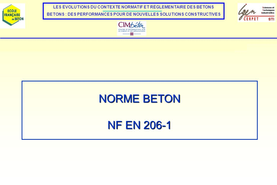 NORME NF EN 206-1 La norme NF EN 206-1 définit les spécifications des bétons : - à LETAT FRAIS - à LETAT DURCI Et des classes de BETON en fonction de ces spécifications : + CLASSES DE CONSISTANCE DES BETONS + CLASSES DE RESISTANCE A LA COMPRESSION A 28 JOURS La norme propose deux familles de classes de résistance en fonction de la masse volumique du béton - Bétons de masse volumique normale et bétons lourds - Bétons légers + CLASSES DE MASSE VOLUMIQUE POUR LES BETONS LEGERS + CLASSES DE CHLORURES DIVERSES CLASSIFICATION DES BÉTONS