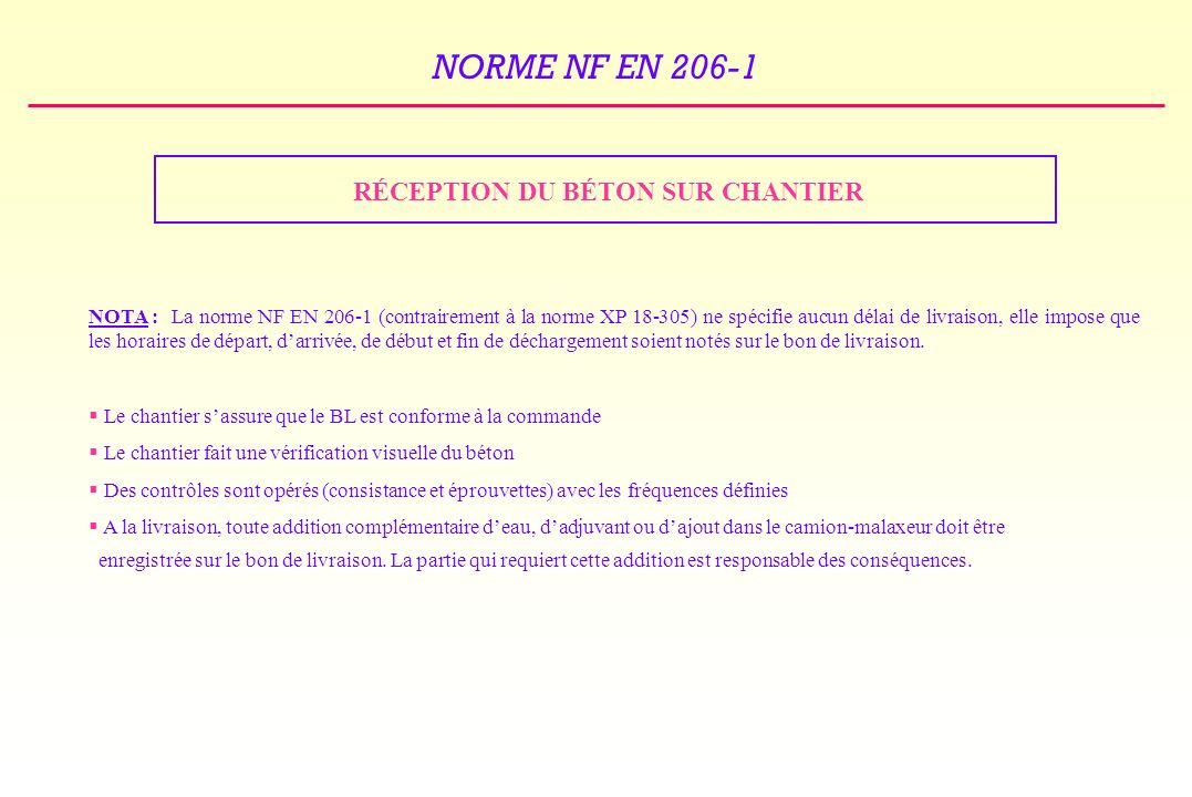 NORME NF EN 206-1 RÉCEPTION DU BÉTON SUR CHANTIER NOTA :La norme NF EN 206-1 (contrairement à la norme XP 18-305) ne spécifie aucun délai de livraison, elle impose que les horaires de départ, darrivée, de début et fin de déchargement soient notés sur le bon de livraison.