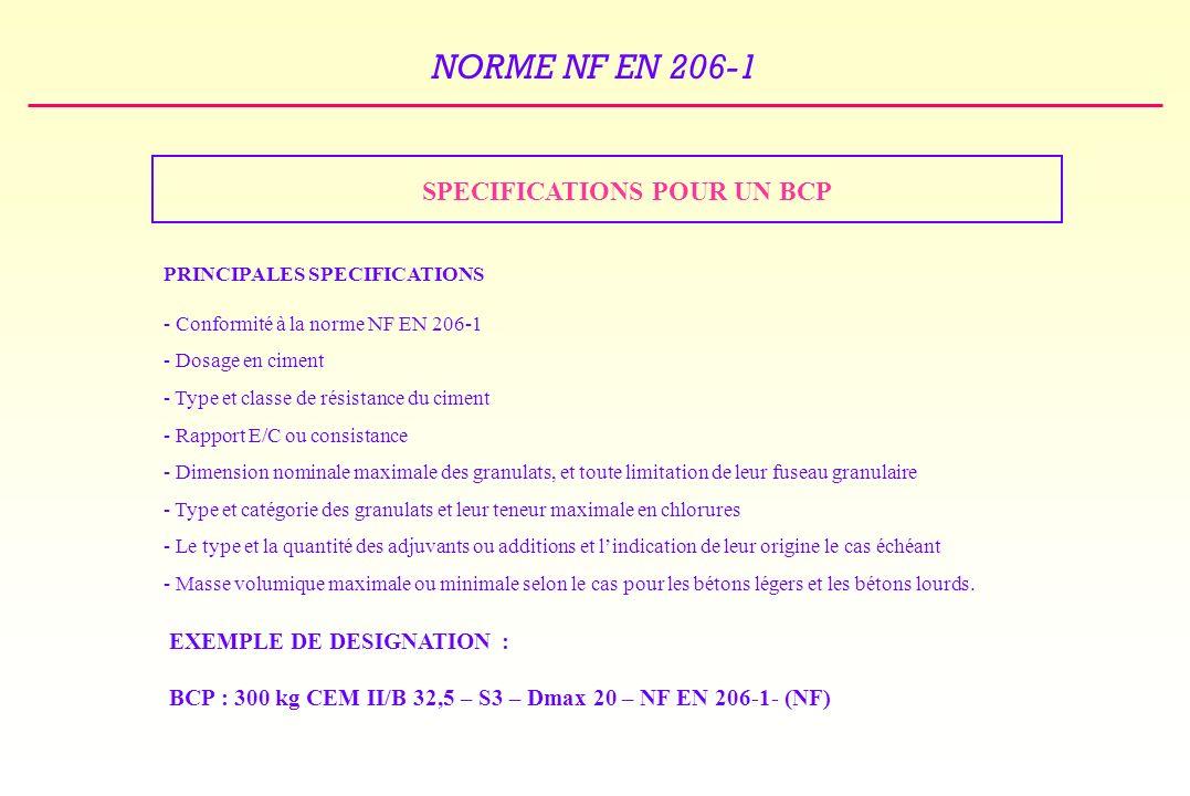 NORME NF EN 206-1 SPECIFICATIONS POUR UN BCP PRINCIPALES SPECIFICATIONS - Conformité à la norme NF EN 206-1 - Dosage en ciment - Type et classe de résistance du ciment - Rapport E/C ou consistance - Dimension nominale maximale des granulats, et toute limitation de leur fuseau granulaire - Type et catégorie des granulats et leur teneur maximale en chlorures - Le type et la quantité des adjuvants ou additions et lindication de leur origine le cas échéant - Masse volumique maximale ou minimale selon le cas pour les bétons légers et les bétons lourds.