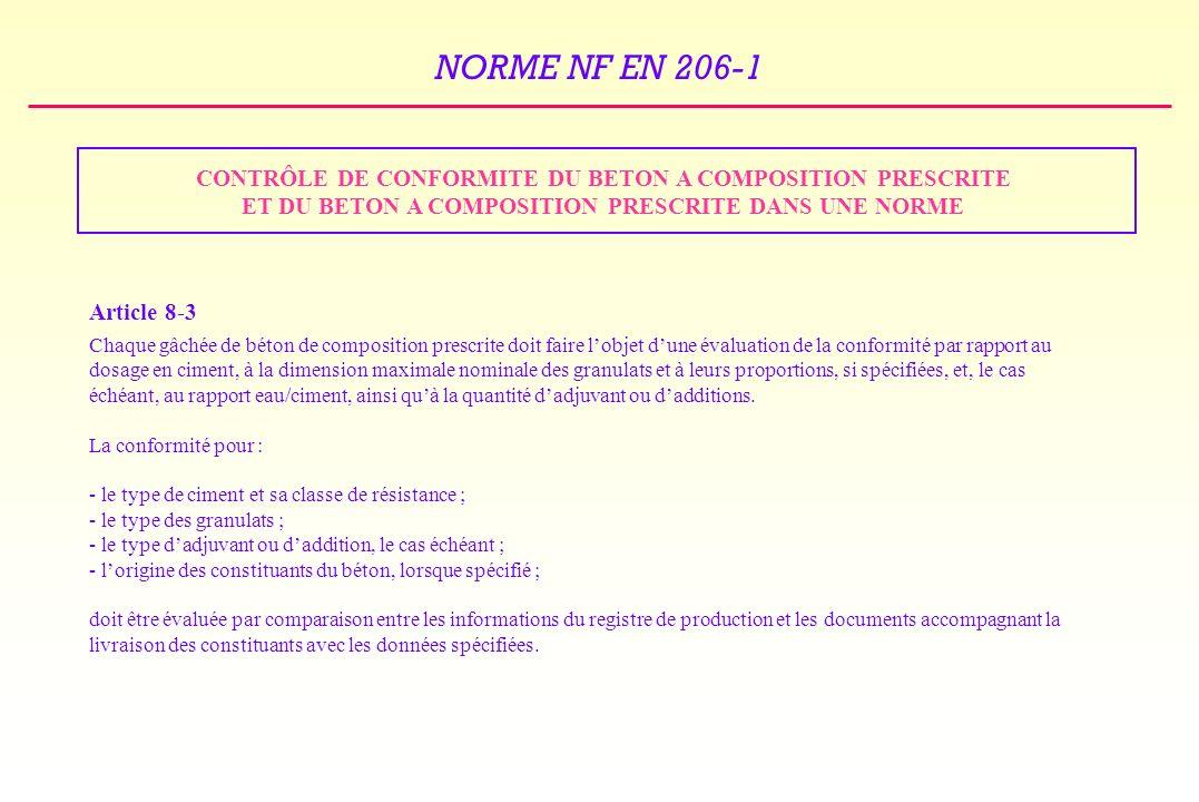NORME NF EN 206-1 CONTRÔLE DE CONFORMITE DU BETON A COMPOSITION PRESCRITE ET DU BETON A COMPOSITION PRESCRITE DANS UNE NORME Article 8-3 Chaque gâchée de béton de composition prescrite doit faire lobjet dune évaluation de la conformité par rapport au dosage en ciment, à la dimension maximale nominale des granulats et à leurs proportions, si spécifiées, et, le cas échéant, au rapport eau/ciment, ainsi quà la quantité dadjuvant ou dadditions.