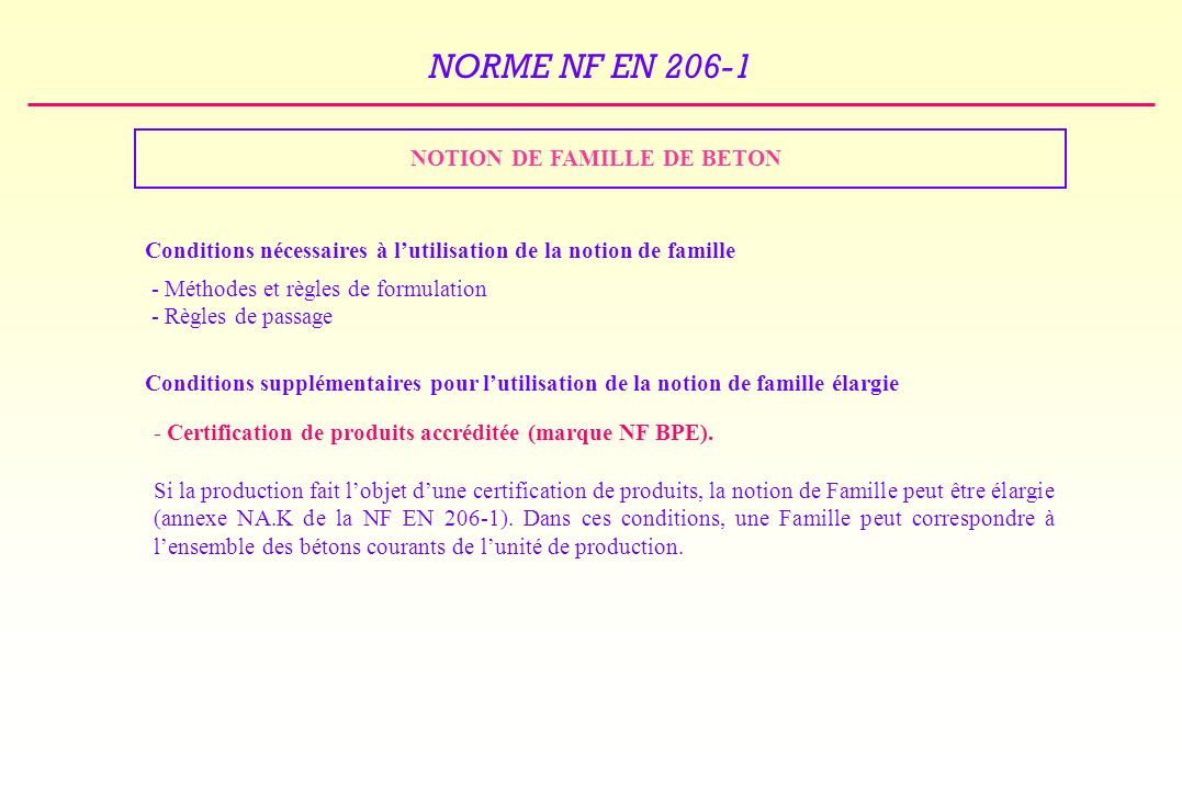 NORME NF EN 206-1 NOTION DE FAMILLE DE BETON Conditions nécessaires à lutilisation de la notion de famille - Méthodes et règles de formulation - Règles de passage Conditions supplémentaires pour lutilisation de la notion de famille élargie - Certification de produits accréditée (marque NF BPE).
