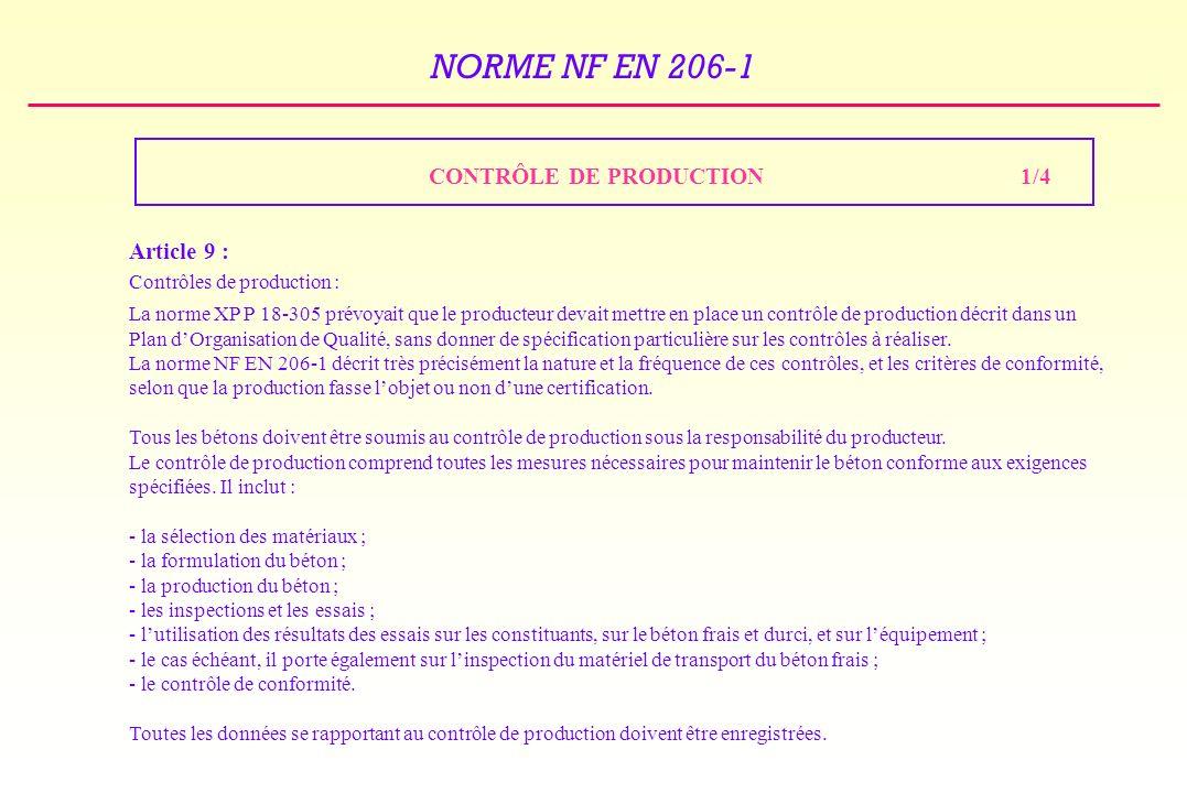 NORME NF EN 206-1 CONTRÔLE DE PRODUCTION1/4 Article 9 : Contrôles de production : La norme XP P 18-305 prévoyait que le producteur devait mettre en place un contrôle de production décrit dans un Plan dOrganisation de Qualité, sans donner de spécification particulière sur les contrôles à réaliser.