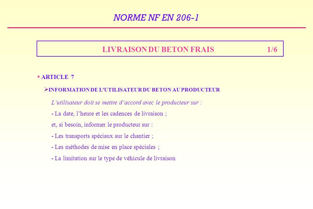 NORME NF EN 206-1 LIVRAISON DU BETON FRAIS1/6 ARTICLE 7 INFORMATION DE LUTILISATEUR DU BETON AU PRODUCTEUR Lutilisateur doit se mettre daccord avec le producteur sur : - La date, lheure et les cadences de livraison ; et, si besoin, informer le producteur sur : - Les transports spéciaux sur le chantier ; - Les méthodes de mise en place spéciales ; - La limitation sur le type de véhicule de livraison