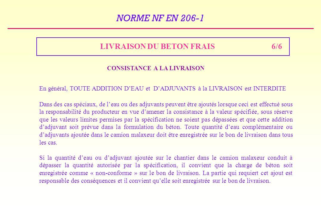 NORME NF EN 206-1 LIVRAISON DU BETON FRAIS6/6 CONSISTANCE A LA LIVRAISON En général, TOUTE ADDITION DEAU et DADJUVANTS à la LIVRAISON est INTERDITE Dans des cas spéciaux, de leau ou des adjuvants peuvent être ajoutés lorsque ceci est effectué sous la responsabilité du producteur en vue damener la consistance à la valeur spécifiée, sous réserve que les valeurs limites permises par la spécification ne soient pas dépassées et que cette addition dadjuvant soit prévue dans la formulation du béton.