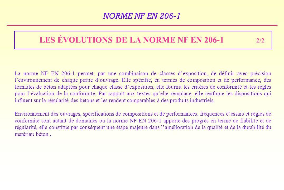 NORME NF EN 206-1 LES ÉVOLUTIONS DE LA NORME NF EN 206-1 La norme NF EN 206-1 permet, par une combinaison de classes dexposition, de définir avec précision lenvironnement de chaque partie douvrage.