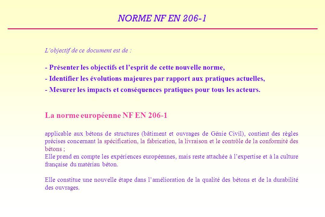 NORME NF EN 206-1 SPÉCIFICATION DES BÉTONS A PROPRIÉTÉES SPECIFIEES : BPS LA SPÉCIFICATION DOIT COMPRENDRE EXIGENCES COMPLÉMENTAIRES ÉVENTUELLES EXIGENCE de CONFORMITÉ à la NF EN 206-1 CLASSE de RÉSISTANCE en COMPRESSION CLASSE DEXPOSITION DIMENSION MAXIMALE NOMINALE des GRANULATS CLASSE de TENEUR en CHLORURE CLASSE de CONSISTANCE TYPES ou CLASSES PARTICULIÈRES de CIMENTS TYPES ou CLASSES PARTICULIÈRES de GRANULATS (alcali-réaction …) RÉSISTANCE A LA TRACTION PAR FENDAGE TENEUR EN AIR (résistance au gel/dégel…) DEGAGEMENT DE CHALEUR AU COURS DE LHYDRATATION …