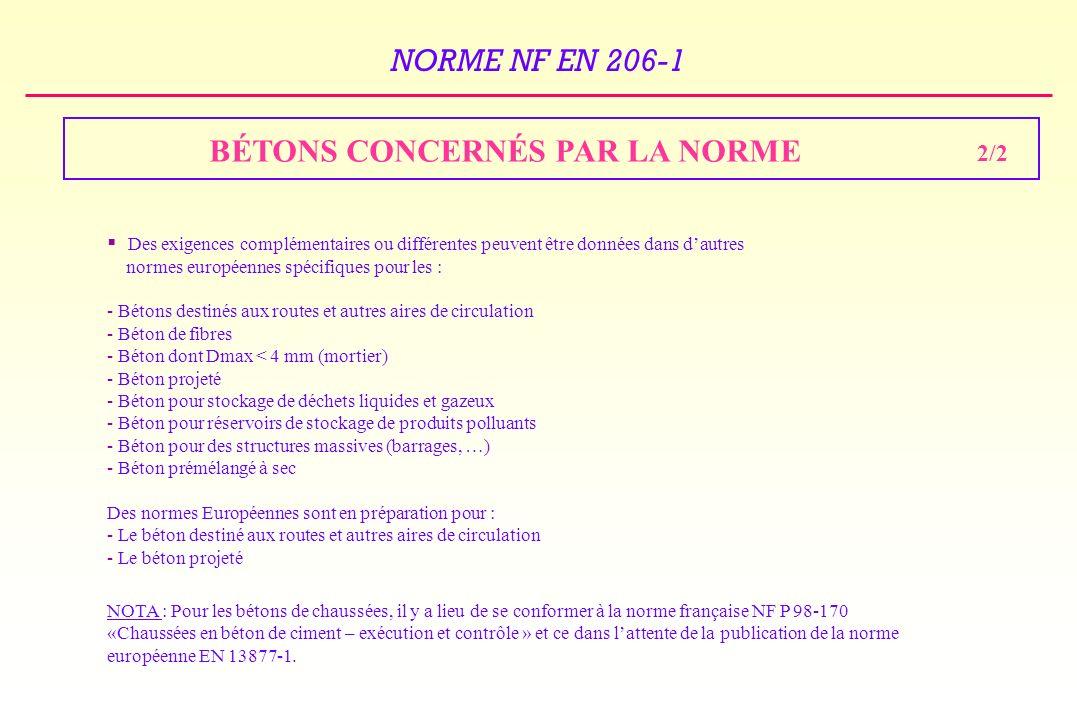 NORME NF EN 206-1 BÉTONS CONCERNÉS PAR LA NORME 2/2 Des exigences complémentaires ou différentes peuvent être données dans dautres normes européennes spécifiques pour les : - Bétons destinés aux routes et autres aires de circulation - Béton de fibres - Béton dont Dmax < 4 mm (mortier) - Béton projeté - Béton pour stockage de déchets liquides et gazeux - Béton pour réservoirs de stockage de produits polluants - Béton pour des structures massives (barrages, …) - Béton prémélangé à sec Des normes Européennes sont en préparation pour : - Le béton destiné aux routes et autres aires de circulation - Le béton projeté NOTA : Pour les bétons de chaussées, il y a lieu de se conformer à la norme française NF P 98-170 «Chaussées en béton de ciment – exécution et contrôle » et ce dans lattente de la publication de la norme européenne EN 13877-1.