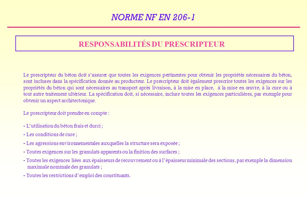 NORME NF EN 206-1 RESPONSABILITÉS DU PRESCRIPTEUR Le prescripteur du béton doit sassurer que toutes les exigences pertinentes pour obtenir les propriétés nécessaires du béton, sont incluses dans la spécification donnée au producteur.