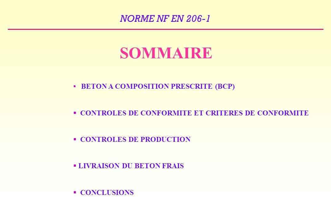 NORME NF EN 206-1 SOMMAIRE BETON A COMPOSITION PRESCRITE (BCP) CONTROLES DE CONFORMITE ET CRITERES DE CONFORMITE CONTROLES DE PRODUCTION LIVRAISON DU BETON FRAIS CONCLUSIONS