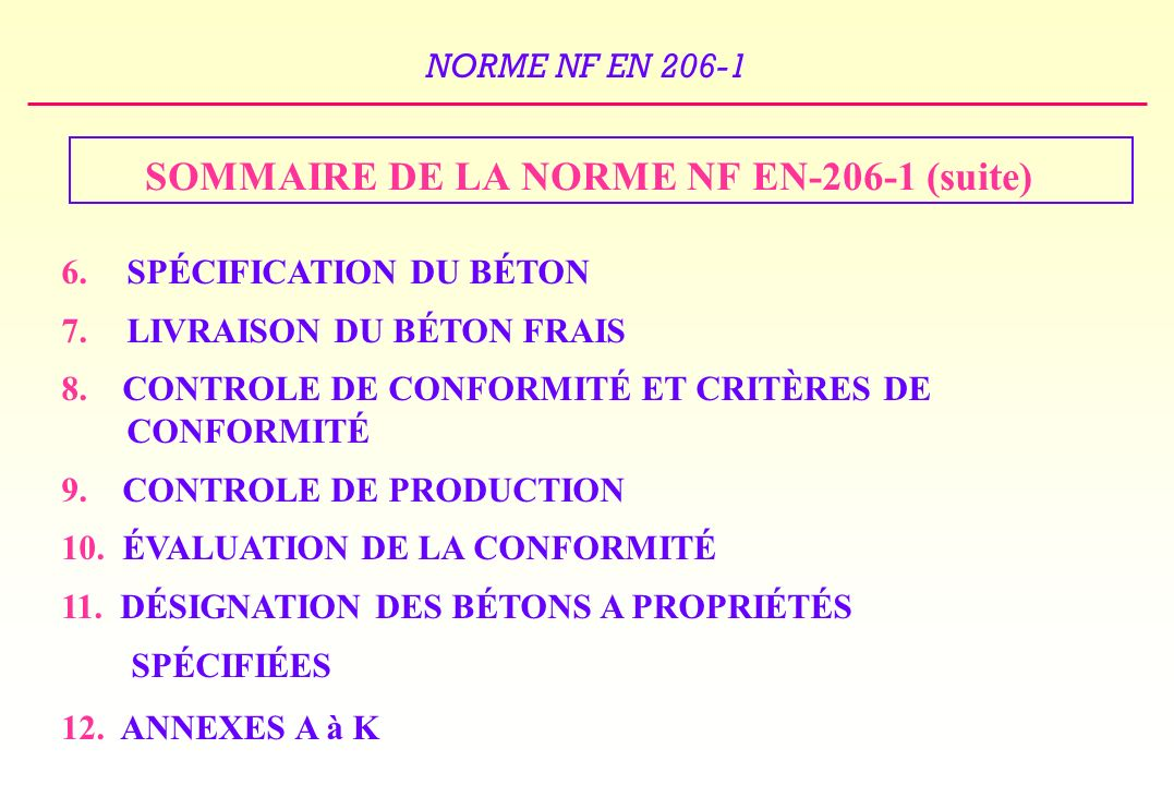 NORME NF EN 206-1 STRUCTURE EN BÉTON NORMES pour les produits préfabriqués Structuraux Norme NF EN 13369 NORMES DESSAIS -Sur béton frais NF EN 12350 -Sur béton durci NF EN 12390 NORME BÉTON NF EN 206-1 NORMES sur les constituants et les MATIERES PREMIERES CIMENTS / GRANULATS / ADJUVANTS… NORMES DE DIMENSIONNEMENT EUROCODE O EUROCODE 1 EUROCODE 2 NORMES et DOCUMENTS DEXÉCUTION NF P 18-201 (DTU 21) (Exécution des ouvrages en béton) Autres DTU Fascicule 65 Autres Fascicules du CCTG puis EN 13670-1 (Exécution des structures en béton) FASCICULES DE RECOMMANDATIONS - Alcali-réaction - Gel / dégel LA NORME NF EN 206-1 AU SEIN DU CONTEXTE NORMATIF ET REGLEMENTAIRE