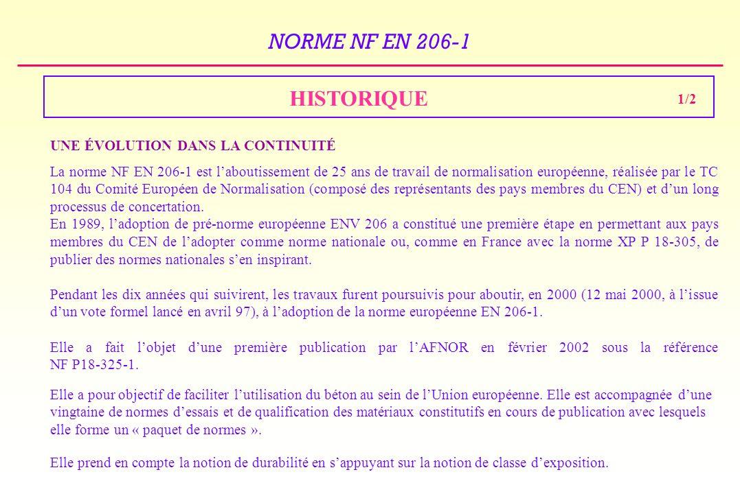 NORME NF EN 206-1 1981 :Création du TC 104 au sein du Comité Européen de Normalisation 1989 :Pré-norme européenne ENV 206 1994 : Publication de la norme XP P 18-305 Adaptation Française de la norme ENV 206 2000 :Adoption de la norme EN 206-1 par le CEN 2002 :Edition de la norme NF EN 206-1 qui reproduit sans changement (simple traduction) la norme EN 206-1 sans annexe nationale 2003 :Mise au point de lAnnexe Nationale Française à la norme EN 206-1 2004 : Avril Publication de la NF EN 206-1 2004 :1 er Juin la norme NF EN 206-1 est applicable 2005 : 1 er Janvier la norme NF EN 206-1 est obligatoire (retrait de la norme XP P 18-305) 2/2 HISTORIQUE