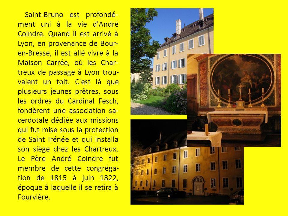 Saint-Bruno est profondé- ment uni à la vie d'André Coindre. Quand il est arrivé à Lyon, en provenance de Bour- en-Bresse, il est allé vivre à la Mais