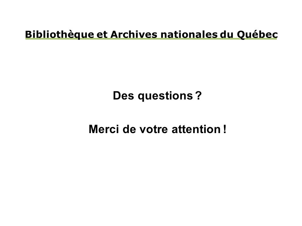Bibliothèque et Archives nationales du Québec Des questions Merci de votre attention !